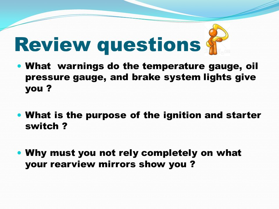 Review questions What warnings do the temperature gauge, oil pressure gauge, and brake system lights give you ? What is the purpose of the ignition an