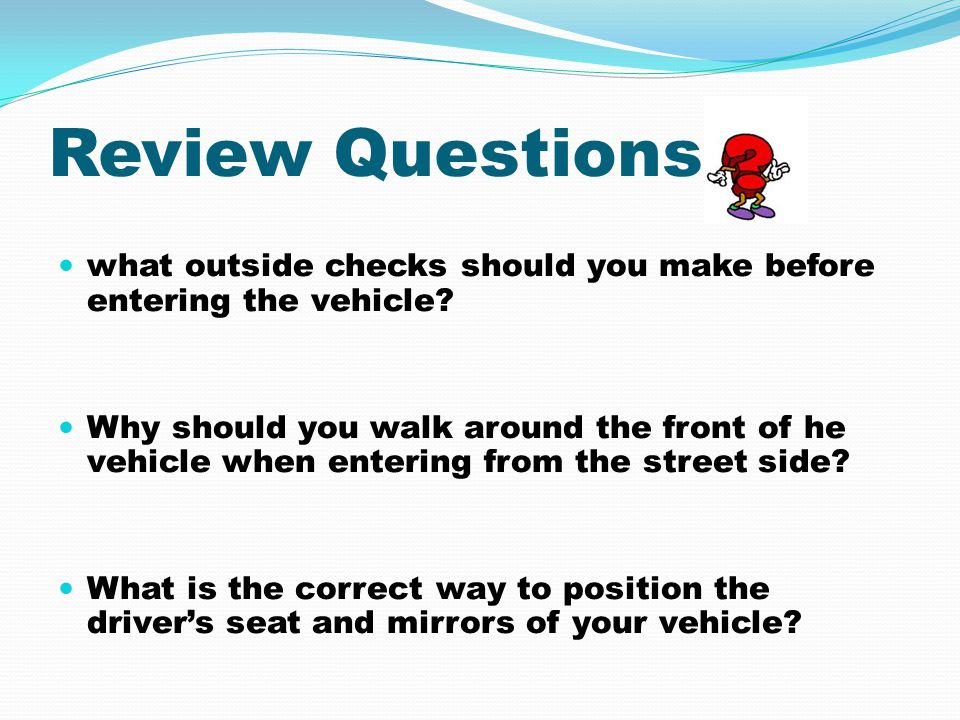 Review Questions what outside checks should you make before entering the vehicle? Why should you walk around the front of he vehicle when entering fro