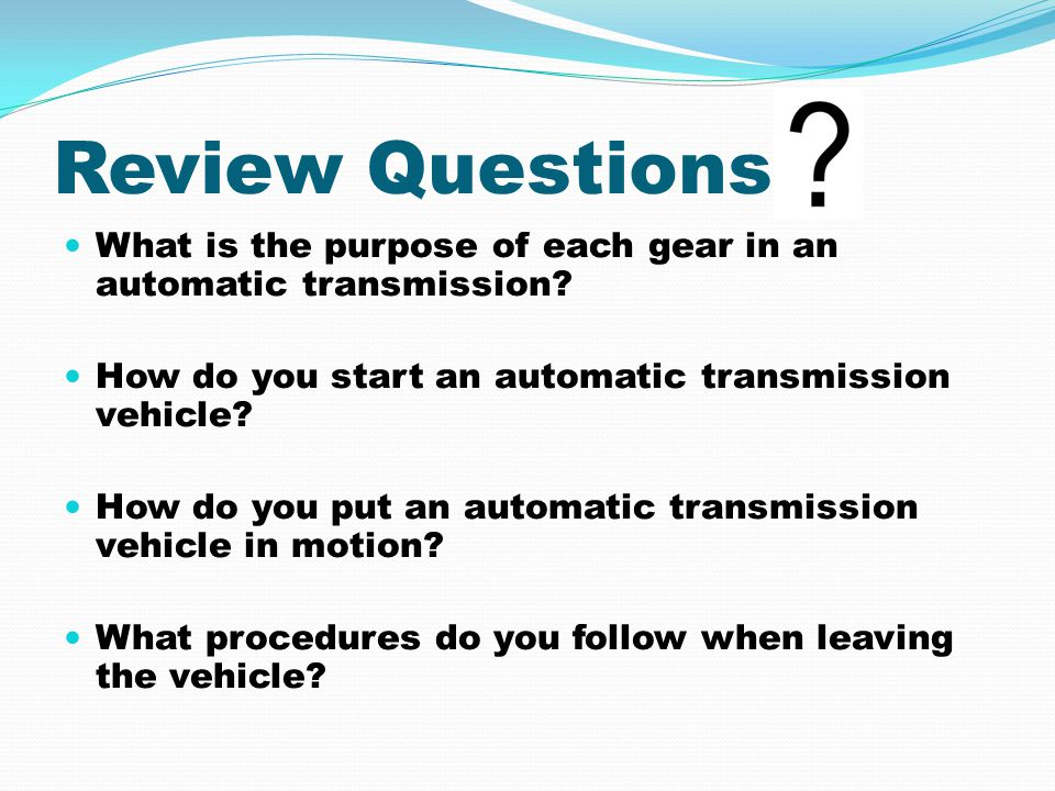 Review Questions What is the purpose of each gear in an automatic transmission? How do you start an automatic transmission vehicle? How do you put an