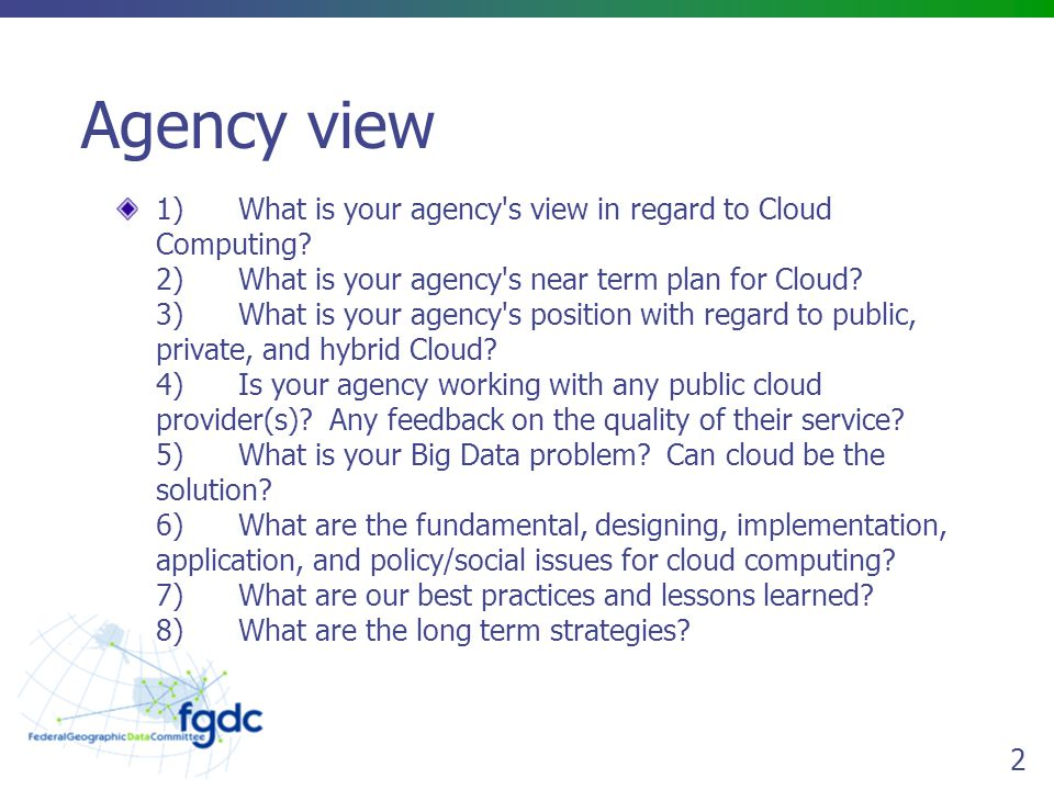3 Agency view of Cloud FGDC is coordinating the GeoCloud Sandbox as incubator for agency geospatial Web services Platforms Commercial and private Cloud solutions are appropriate and economical for geospatial services and applications Hybrid solutions already in effect at USGS (Streamstats, National Map)