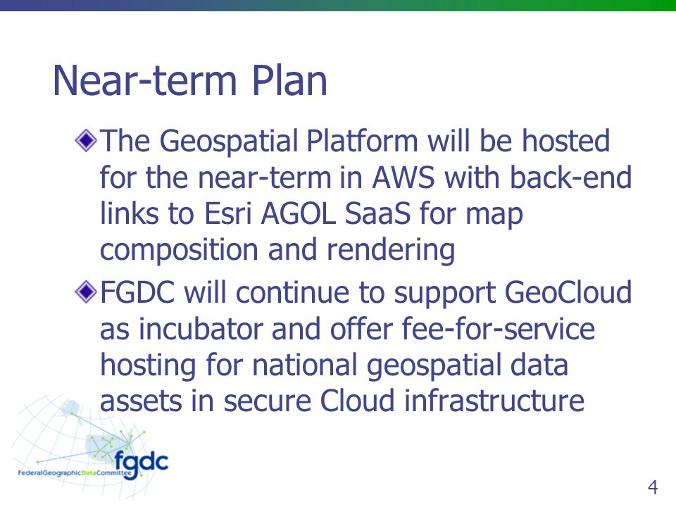 4 Near-term Plan The Geospatial Platform will be hosted for the near-term in AWS with back-end links to Esri AGOL SaaS for map composition and rendering FGDC will continue to support GeoCloud as incubator and offer fee-for-service hosting for national geospatial data assets in secure Cloud infrastructure