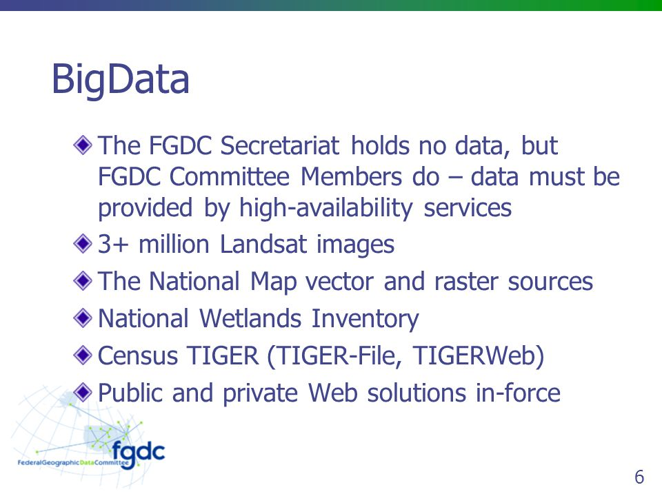 6 BigData The FGDC Secretariat holds no data, but FGDC Committee Members do – data must be provided by high-availability services 3+ million Landsat images The National Map vector and raster sources National Wetlands Inventory Census TIGER (TIGER-File, TIGERWeb) Public and private Web solutions in-force