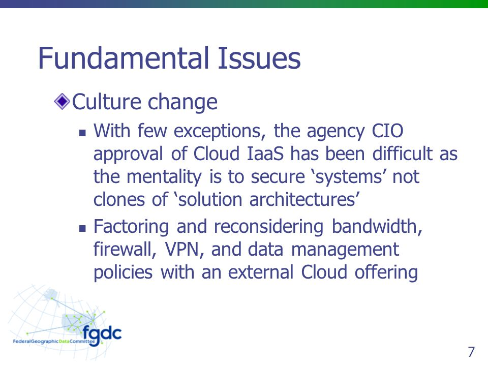 7 Fundamental Issues Culture change With few exceptions, the agency CIO approval of Cloud IaaS has been difficult as the mentality is to secure system
