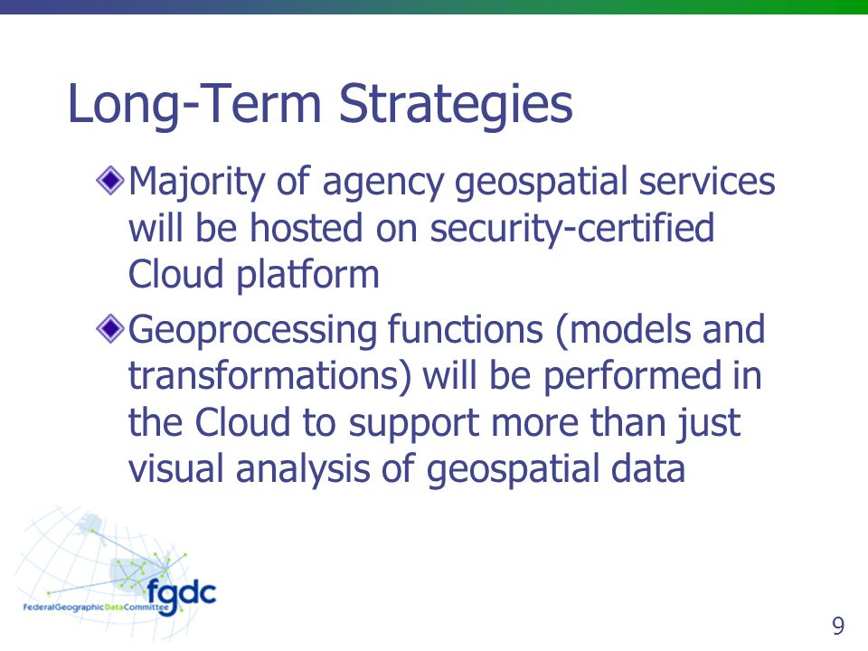 9 Long-Term Strategies Majority of agency geospatial services will be hosted on security-certified Cloud platform Geoprocessing functions (models and transformations) will be performed in the Cloud to support more than just visual analysis of geospatial data