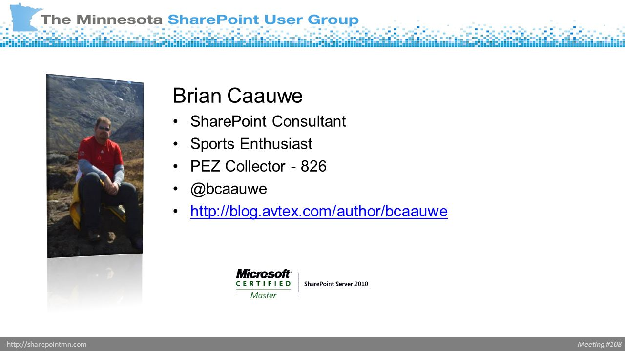 Meeting #108http://sharepointmn.com Brian Caauwe SharePoint Consultant Sports Enthusiast PEZ Collector - 826 @bcaauwe http://blog.avtex.com/author/bcaauwe