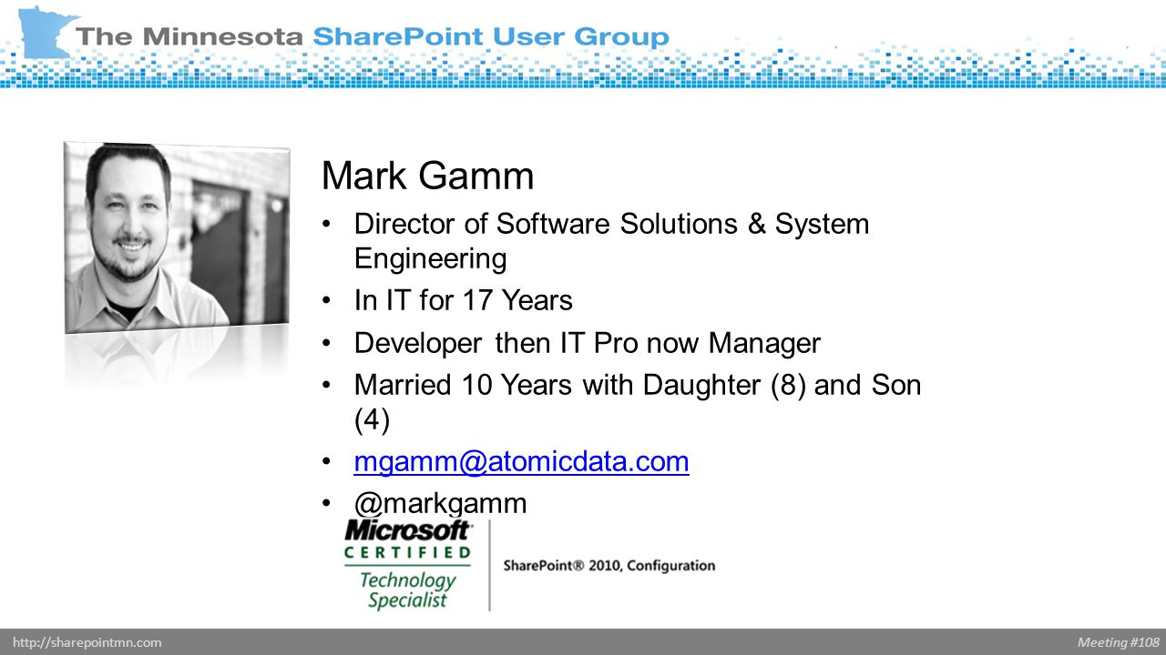 Meeting #108http://sharepointmn.com Mark Gamm Director of Software Solutions & System Engineering In IT for 17 Years Developer then IT Pro now Manager Married 10 Years with Daughter (8) and Son (4) mgamm@atomicdata.com @markgamm