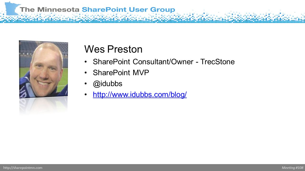 Meeting #108http://sharepointmn.com Wes Preston SharePoint Consultant/Owner - TrecStone SharePoint MVP @idubbs http://www.idubbs.com/blog/