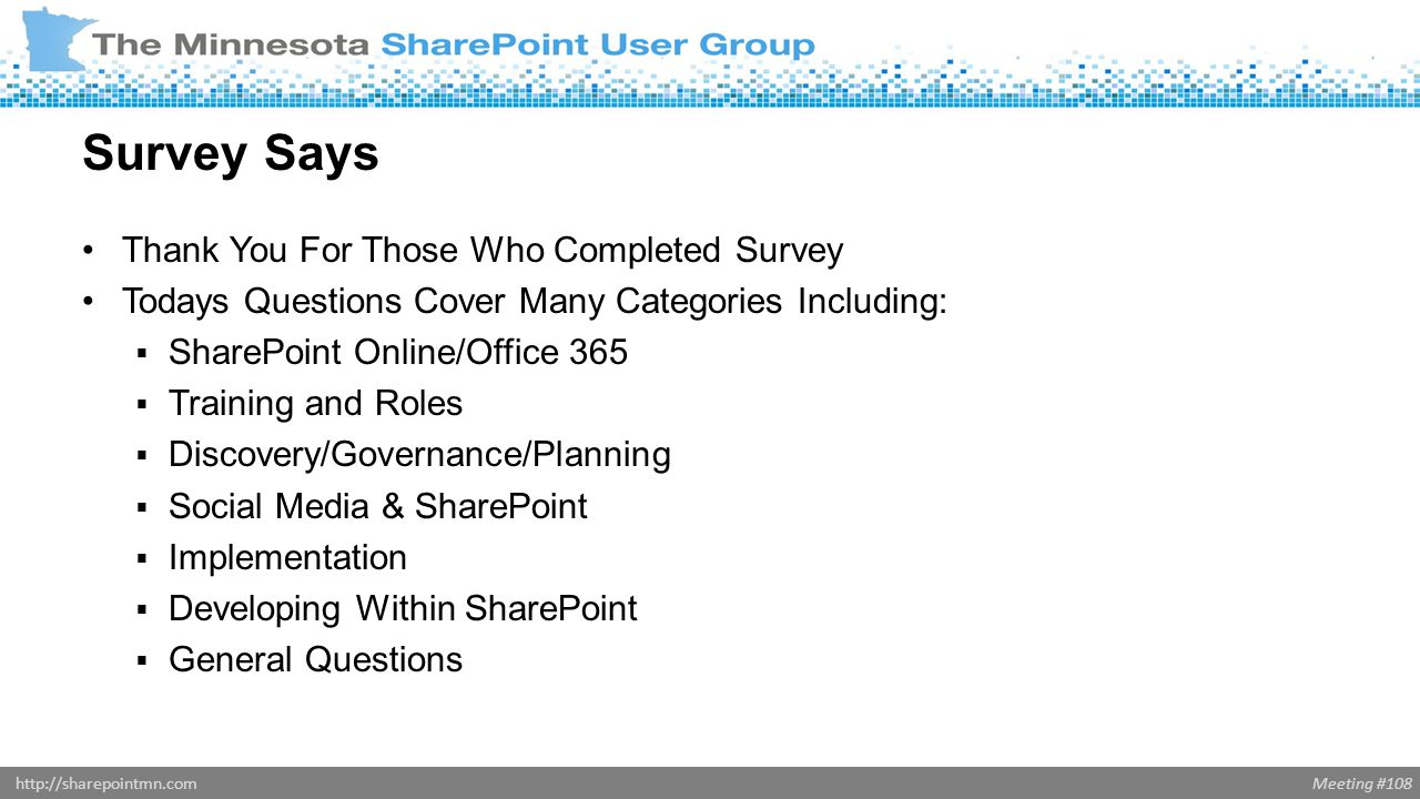 Meeting #108http://sharepointmn.com Thank You For Those Who Completed Survey Todays Questions Cover Many Categories Including: SharePoint Online/Office 365 Training and Roles Discovery/Governance/Planning Social Media & SharePoint Implementation Developing Within SharePoint General Questions Survey Says