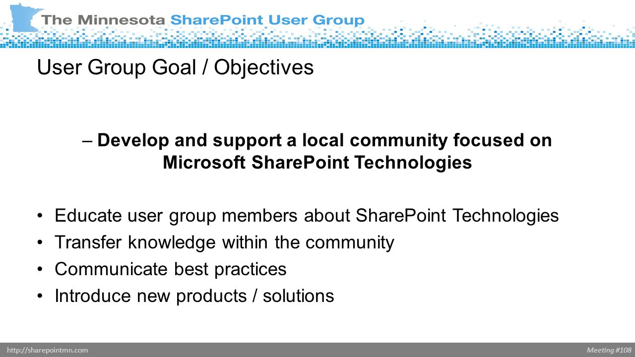 Meeting #108http://sharepointmn.com User Group Goal / Objectives –Develop and support a local community focused on Microsoft SharePoint Technologies Educate user group members about SharePoint Technologies Transfer knowledge within the community Communicate best practices Introduce new products / solutions