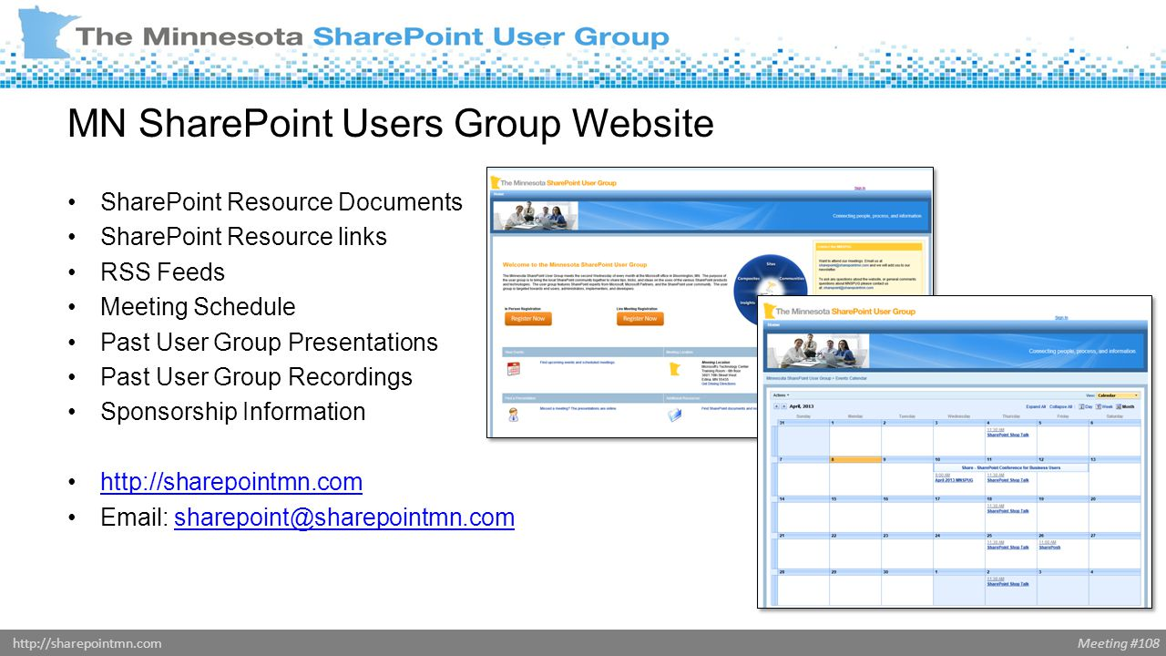Meeting #108http://sharepointmn.com Social Networking Linked In group – The most interactive… includes job postings… –Post Job Posting on the Jobs Discussion page –http://www.linkedin.com/groups?gid=1878792http://www.linkedin.com/groups?gid=1878792 Twitter tags - @MNSPUG and #MNSPUG Yammer – Minnesota SharePoint Users Group –https://www.yammer.com/mnspug/https://www.yammer.com/mnspug/
