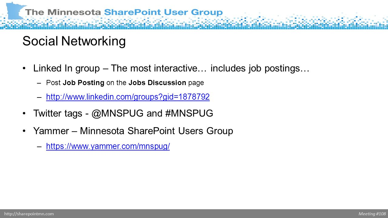 Meeting #108http://sharepointmn.com Social Networking Linked In group – The most interactive… includes job postings… –Post Job Posting on the Jobs Discussion page –http://www.linkedin.com/groups gid=1878792http://www.linkedin.com/groups gid=1878792 Twitter tags - @MNSPUG and #MNSPUG Yammer – Minnesota SharePoint Users Group –https://www.yammer.com/mnspug/https://www.yammer.com/mnspug/