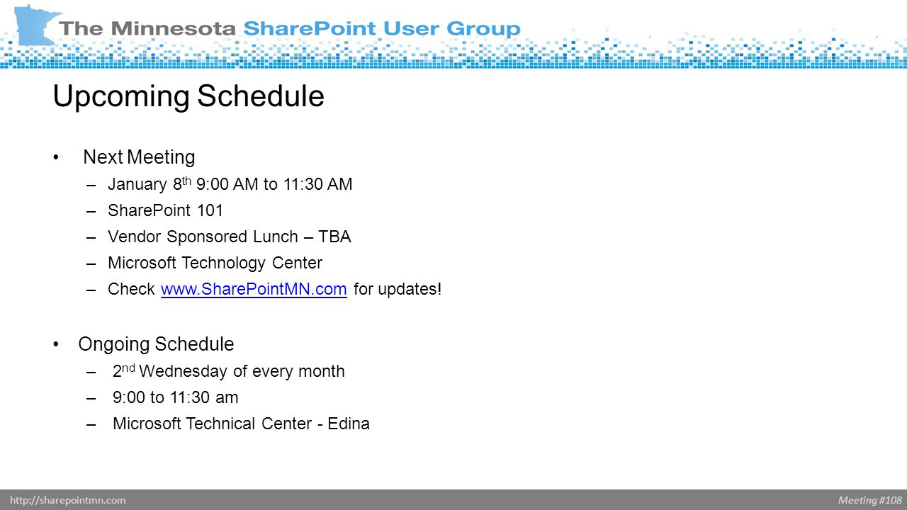 Meeting #108http://sharepointmn.com Upcoming Schedule Next Meeting –January 8 th 9:00 AM to 11:30 AM –SharePoint 101 –Vendor Sponsored Lunch – TBA –Microsoft Technology Center –Check www.SharePointMN.com for updates!www.SharePointMN.com Ongoing Schedule – 2 nd Wednesday of every month – 9:00 to 11:30 am – Microsoft Technical Center - Edina