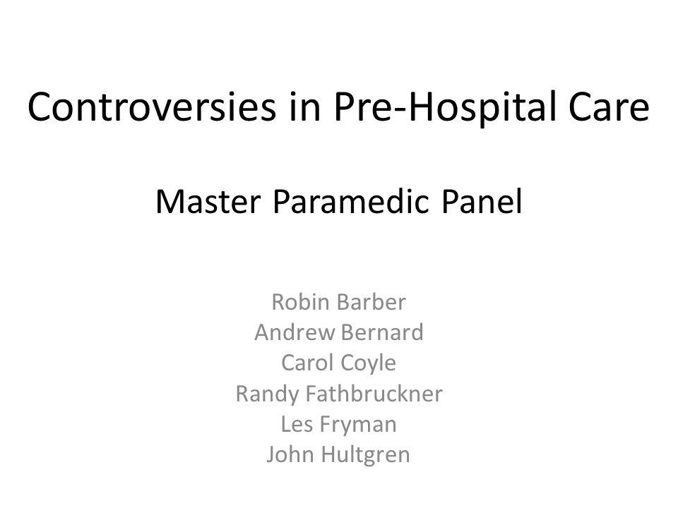Controversies in Pre-Hospital Care Master Paramedic Panel Robin Barber Andrew Bernard Carol Coyle Randy Fathbruckner Les Fryman John Hultgren
