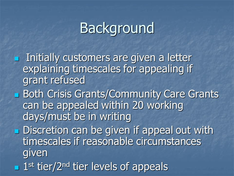 Background Initially customers are given a letter explaining timescales for appealing if grant refused Initially customers are given a letter explaining timescales for appealing if grant refused Both Crisis Grants/Community Care Grants can be appealed within 20 working days/must be in writing Both Crisis Grants/Community Care Grants can be appealed within 20 working days/must be in writing Discretion can be given if appeal out with timescales if reasonable circumstances given Discretion can be given if appeal out with timescales if reasonable circumstances given 1 st tier/2 nd tier levels of appeals 1 st tier/2 nd tier levels of appeals