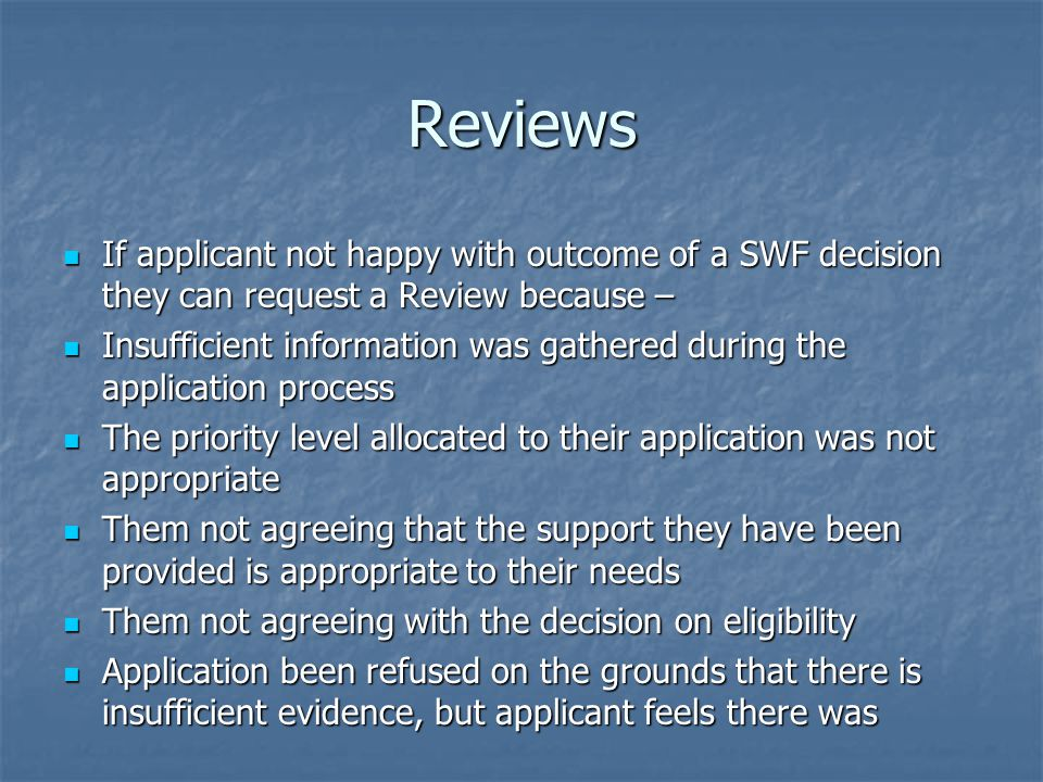 Reviews If applicant not happy with outcome of a SWF decision they can request a Review because – If applicant not happy with outcome of a SWF decision they can request a Review because – Insufficient information was gathered during the application process Insufficient information was gathered during the application process The priority level allocated to their application was not appropriate The priority level allocated to their application was not appropriate Them not agreeing that the support they have been provided is appropriate to their needs Them not agreeing that the support they have been provided is appropriate to their needs Them not agreeing with the decision on eligibility Them not agreeing with the decision on eligibility Application been refused on the grounds that there is insufficient evidence, but applicant feels there was Application been refused on the grounds that there is insufficient evidence, but applicant feels there was