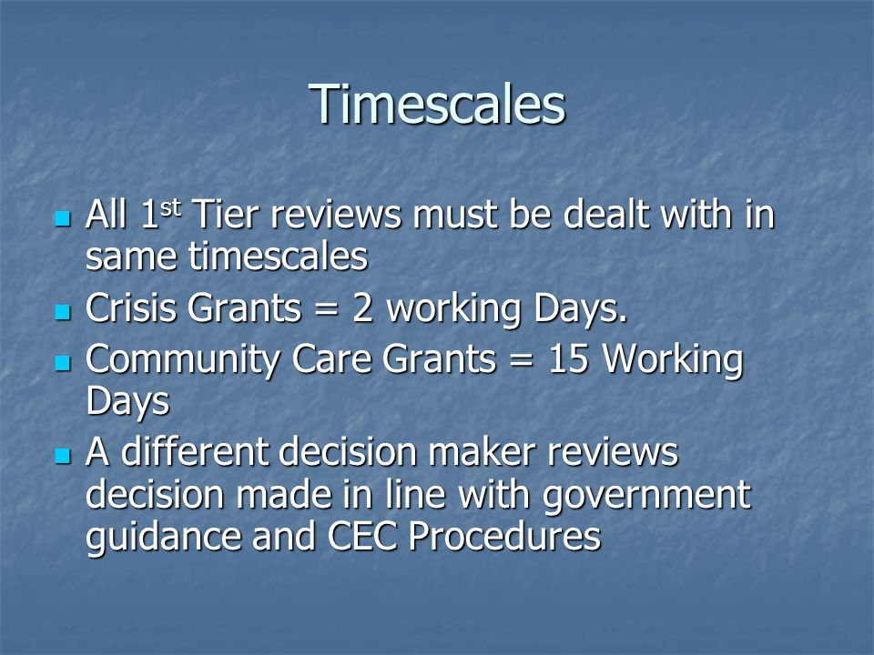 Timescales All 1 st Tier reviews must be dealt with in same timescales All 1 st Tier reviews must be dealt with in same timescales Crisis Grants = 2 working Days.