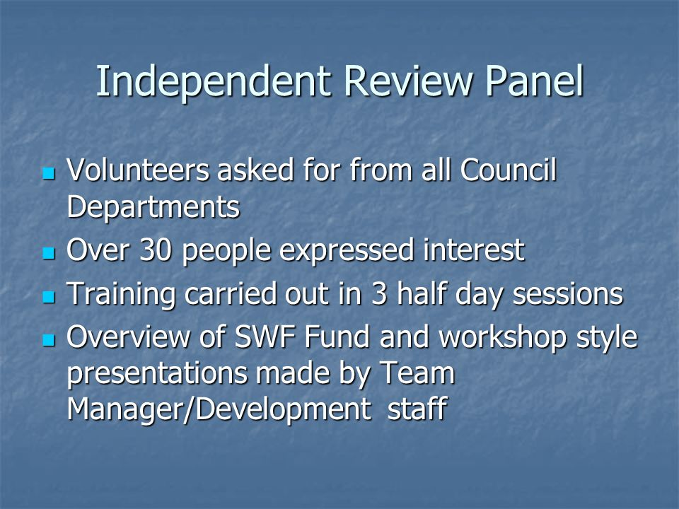 Independent Review Panel Volunteers asked for from all Council Departments Volunteers asked for from all Council Departments Over 30 people expressed interest Over 30 people expressed interest Training carried out in 3 half day sessions Training carried out in 3 half day sessions Overview of SWF Fund and workshop style presentations made by Team Manager/Development staff Overview of SWF Fund and workshop style presentations made by Team Manager/Development staff