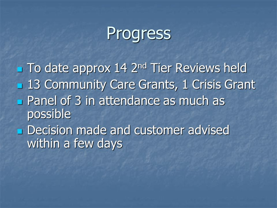 Progress To date approx 14 2 nd Tier Reviews held To date approx 14 2 nd Tier Reviews held 13 Community Care Grants, 1 Crisis Grant 13 Community Care Grants, 1 Crisis Grant Panel of 3 in attendance as much as possible Panel of 3 in attendance as much as possible Decision made and customer advised within a few days Decision made and customer advised within a few days