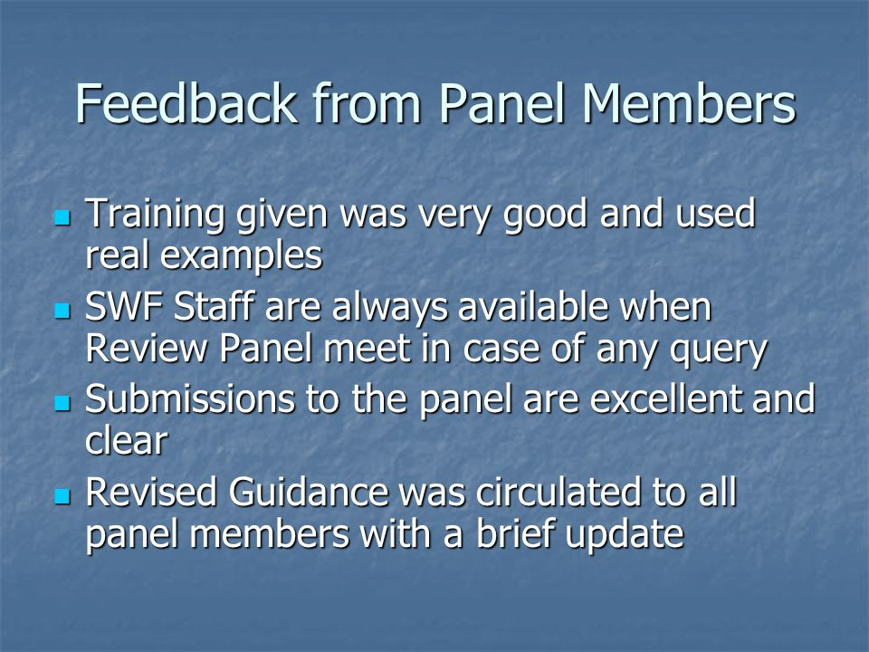 Feedback from Panel Members Training given was very good and used real examples Training given was very good and used real examples SWF Staff are always available when Review Panel meet in case of any query SWF Staff are always available when Review Panel meet in case of any query Submissions to the panel are excellent and clear Submissions to the panel are excellent and clear Revised Guidance was circulated to all panel members with a brief update Revised Guidance was circulated to all panel members with a brief update