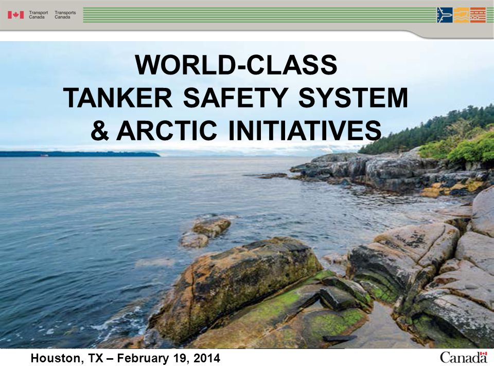 WORLD-CLASS TANKER SAFETY Government of Canada announced the creation of a World-Class Tanker Safety System in March 2013.