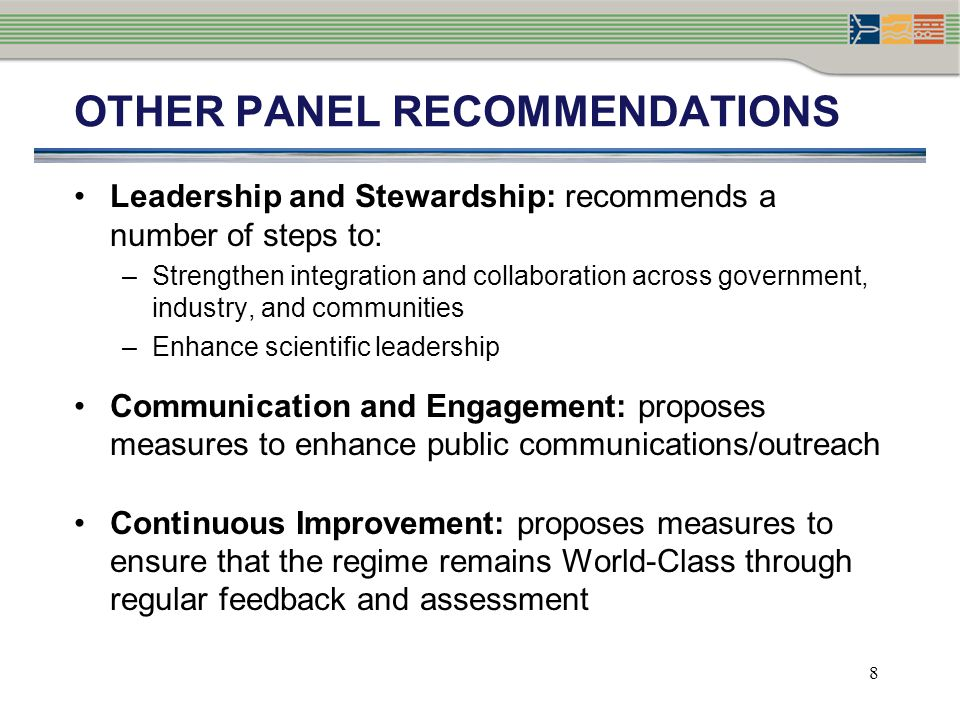 PANEL RECOMMENDATION: STRENGTHENING SHIP-SOURCE LIABILITY AND COMPENSATION Canada remains party to international conventions and funds (International Oil Pollution Compensation Funds) Abolish limit of liability for Ship-Source Oil Pollution Fund (SOPF) Federal backstopping to be available in the extreme event that damages exceed amounts available in the SOPF, with amounts to be reimbursed with interest through a levy on users 9