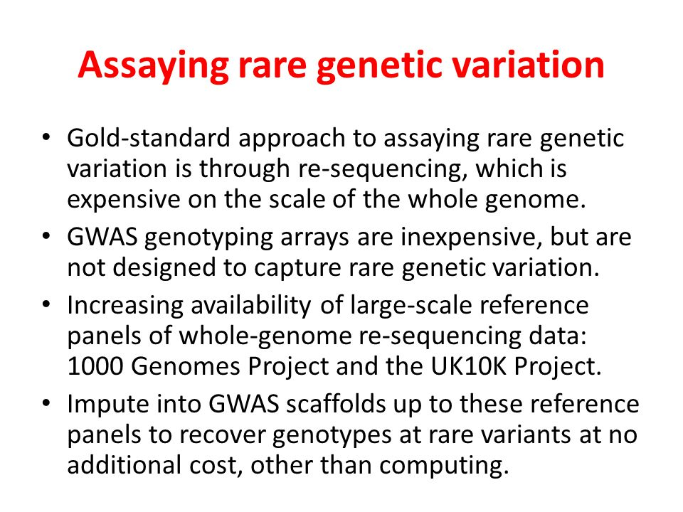 Assaying rare genetic variation Gold-standard approach to assaying rare genetic variation is through re-sequencing, which is expensive on the scale of