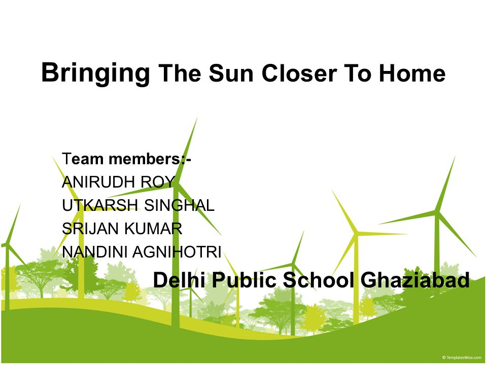 Bringing The Sun Closer To Home Team members:- ANIRUDH ROY UTKARSH SINGHAL SRIJAN KUMAR NANDINI AGNIHOTRI Delhi Public School Ghaziabad