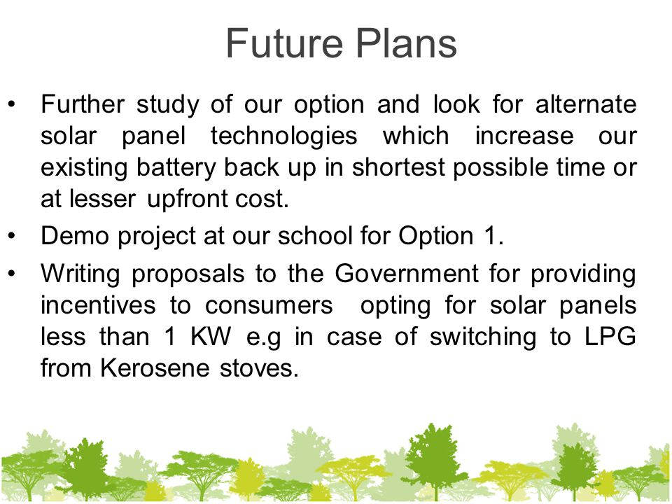 Future Plans Further study of our option and look for alternate solar panel technologies which increase our existing battery back up in shortest possible time or at lesser upfront cost.