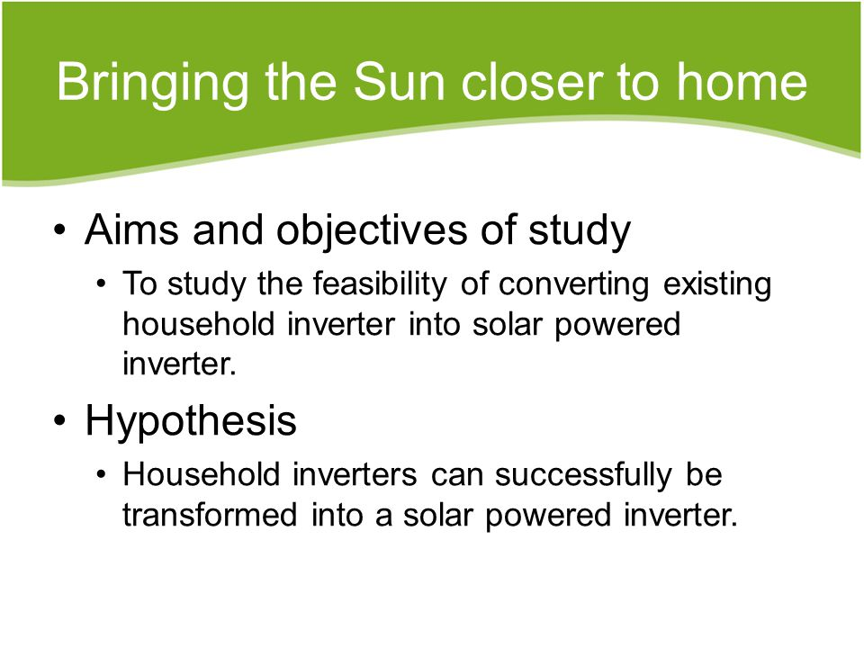 Bringing the Sun closer to home Aims and objectives of study To study the feasibility of converting existing household inverter into solar powered inverter.