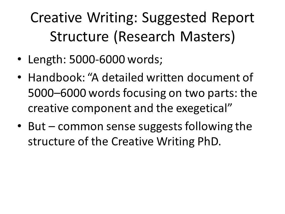 Creative Writing: Suggested Report Structure (Research Masters) Length: words; Handbook: A detailed written document of 5000–6000 words focusing on two parts: the creative component and the exegetical But – common sense suggests following the structure of the Creative Writing PhD.