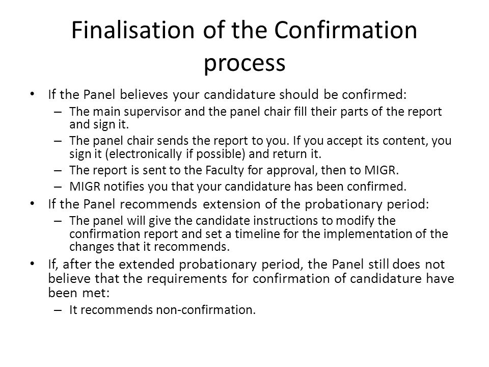 Finalisation of the Confirmation process If the Panel believes your candidature should be confirmed: – The main supervisor and the panel chair fill their parts of the report and sign it.