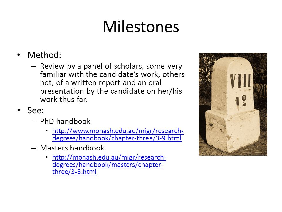 Milestones Method: – Review by a panel of scholars, some very familiar with the candidates work, others not, of a written report and an oral presentation by the candidate on her/his work thus far.