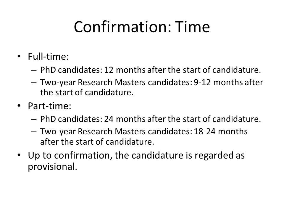 Confirmation: Time Full-time: – PhD candidates: 12 months after the start of candidature.