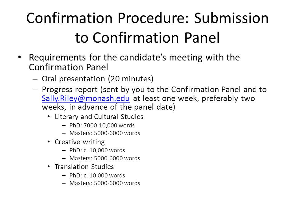 Confirmation Procedure: Submission to Confirmation Panel Requirements for the candidates meeting with the Confirmation Panel – Oral presentation (20 minutes) – Progress report (sent by you to the Confirmation Panel and to at least one week, preferably two weeks, in advance of the panel date) Literary and Cultural Studies – PhD: ,000 words – Masters: words Creative writing – PhD: c.