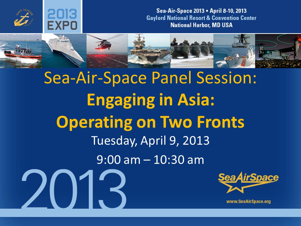 Sea-Air-Space Panel Session: Engaging in Asia: Operating on Two Fronts Tuesday, April 9, 2013 9:00 am – 10:30 am