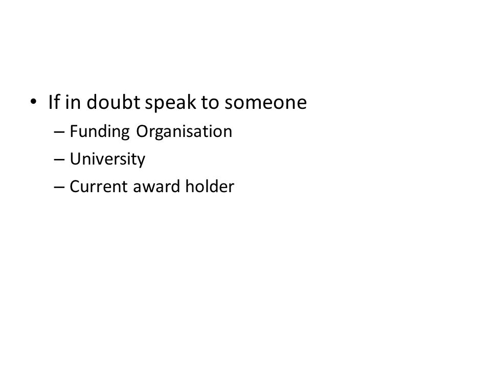 If in doubt speak to someone – Funding Organisation – University – Current award holder