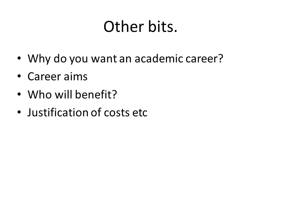 Other bits. Why do you want an academic career. Career aims Who will benefit.