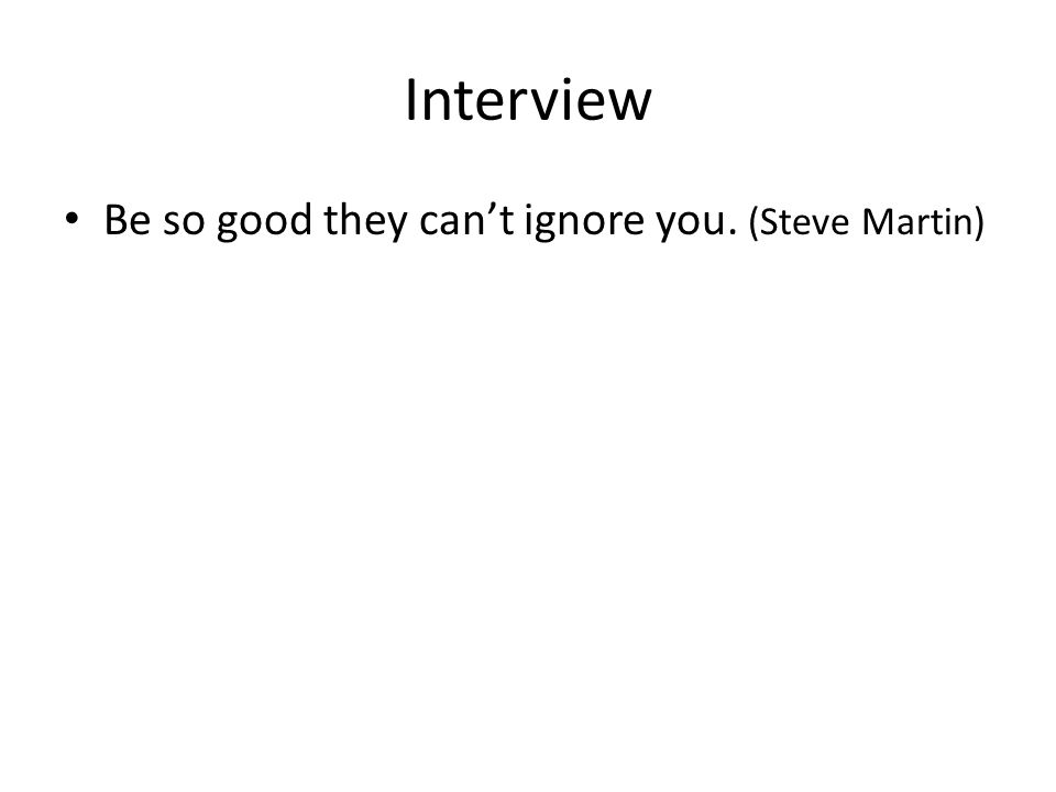 Interview Be so good they cant ignore you. (Steve Martin)
