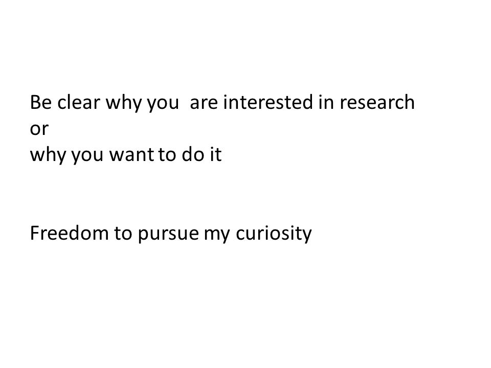 Be clear why you are interested in research or why you want to do it Freedom to pursue my curiosity