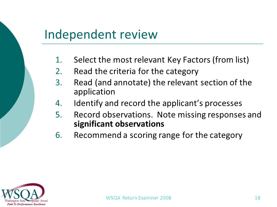 WSQA Return Examiner 2008 18 Independent review 1.Select the most relevant Key Factors (from list) 2.Read the criteria for the category 3.Read (and annotate) the relevant section of the application 4.Identify and record the applicants processes 5.Record observations.