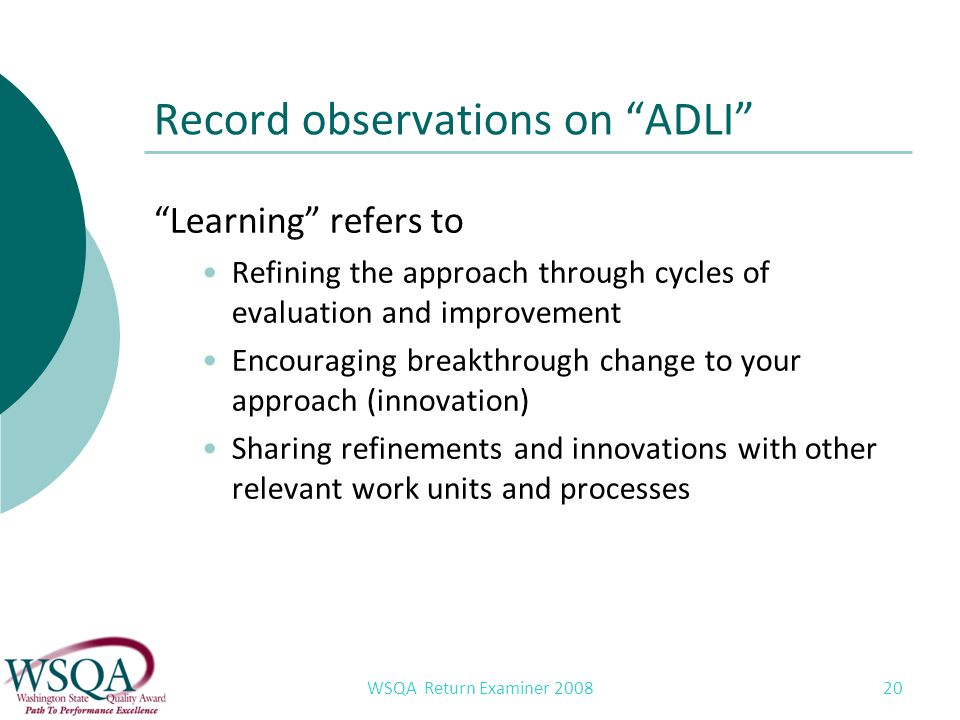WSQA Return Examiner 2008 20 Record observations on ADLI Learning refers to Refining the approach through cycles of evaluation and improvement Encouraging breakthrough change to your approach (innovation) Sharing refinements and innovations with other relevant work units and processes
