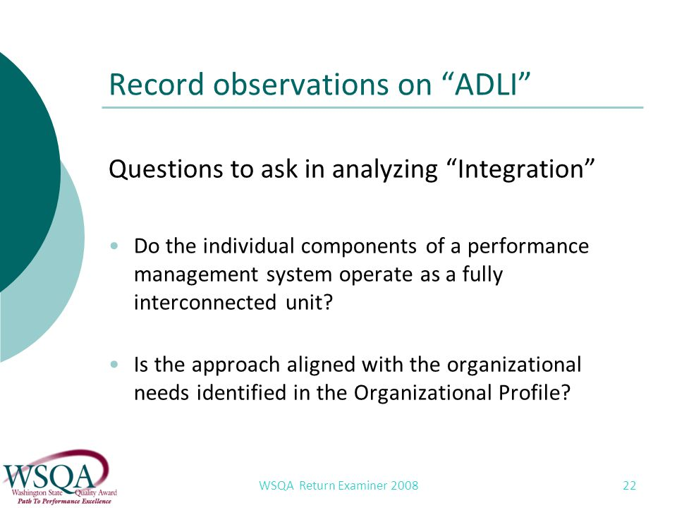 WSQA Return Examiner 2008 22 Record observations on ADLI Questions to ask in analyzing Integration Do the individual components of a performance management system operate as a fully interconnected unit.