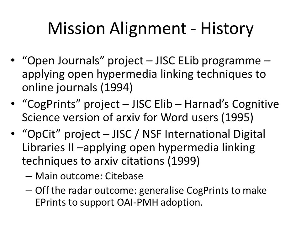 Mission Alignment - History Open Journals project – JISC ELib programme – applying open hypermedia linking techniques to online journals (1994) CogPrints project – JISC Elib – Harnads Cognitive Science version of arxiv for Word users (1995) OpCit project – JISC / NSF International Digital Libraries II –applying open hypermedia linking techniques to arxiv citations (1999) – Main outcome: Citebase – Off the radar outcome: generalise CogPrints to make EPrints to support OAI-PMH adoption.