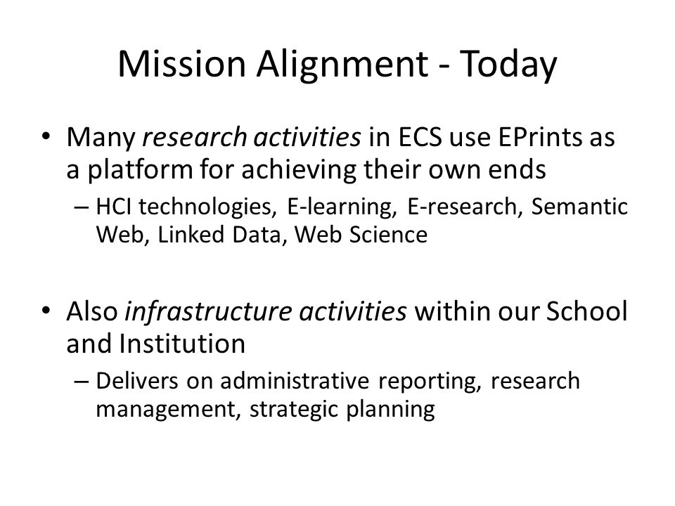 Mission Alignment - Today Many research activities in ECS use EPrints as a platform for achieving their own ends – HCI technologies, E-learning, E-research, Semantic Web, Linked Data, Web Science Also infrastructure activities within our School and Institution – Delivers on administrative reporting, research management, strategic planning