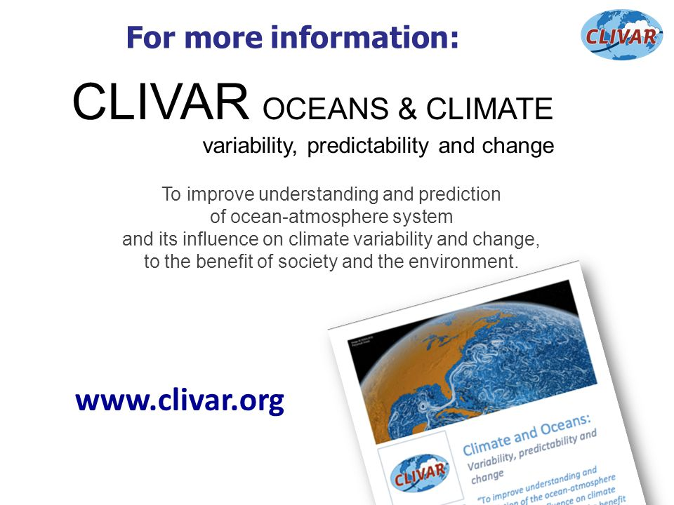 For more information: CLIVAR OCEANS & CLIMATE variability, predictability and change To improve understanding and prediction of ocean-atmosphere syste