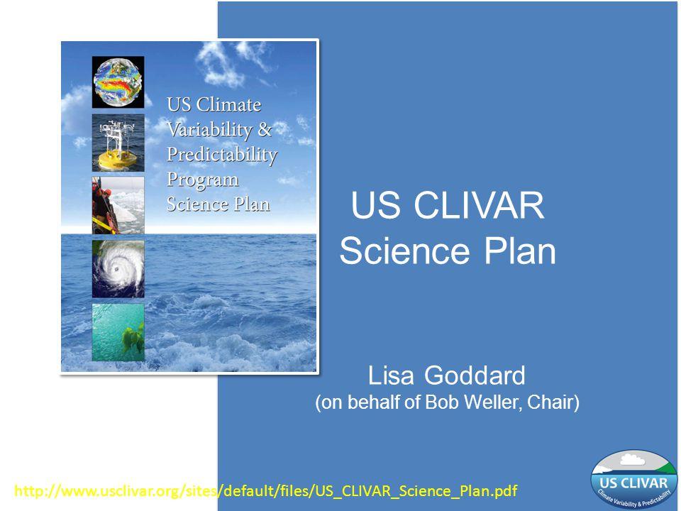 US CLIVAR Science Plan Lisa Goddard (on behalf of Bob Weller, Chair) http://www.usclivar.org/sites/default/files/US_CLIVAR_Science_Plan.pdf