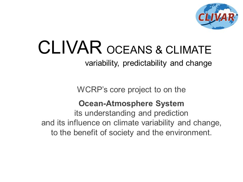 CLIVAR OCEANS & CLIMATE variability, predictability and change WCRPs core project to on the Ocean-Atmosphere System its understanding and prediction a