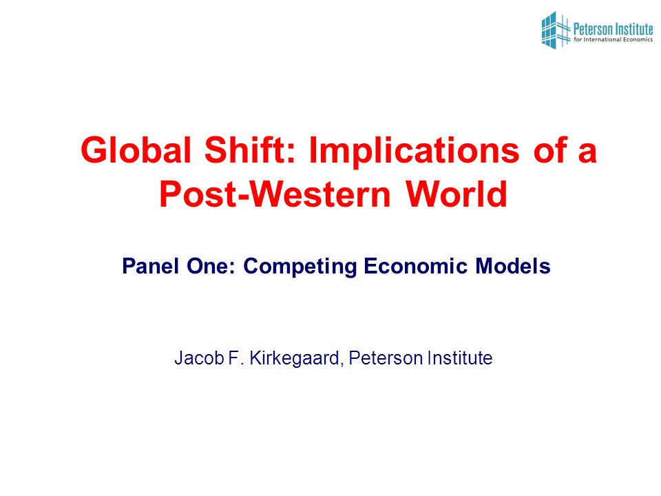 Global Shift: Implications of a Post-Western World Panel One: Competing Economic Models Jacob F.