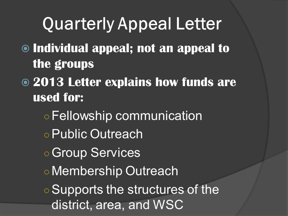 Individual appeal; not an appeal to the groups 2013 Letter explains how funds are used for: Fellowship communication Public Outreach Group Services Membership Outreach Supports the structures of the district, area, and WSC Quarterly Appeal Letter