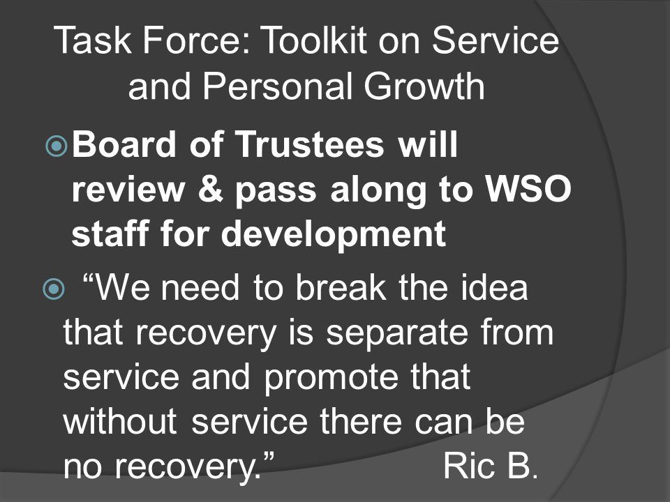 Task Force: Toolkit on Service and Personal Growth Board of Trustees will review & pass along to WSO staff for development We need to break the idea that recovery is separate from service and promote that without service there can be no recovery.
